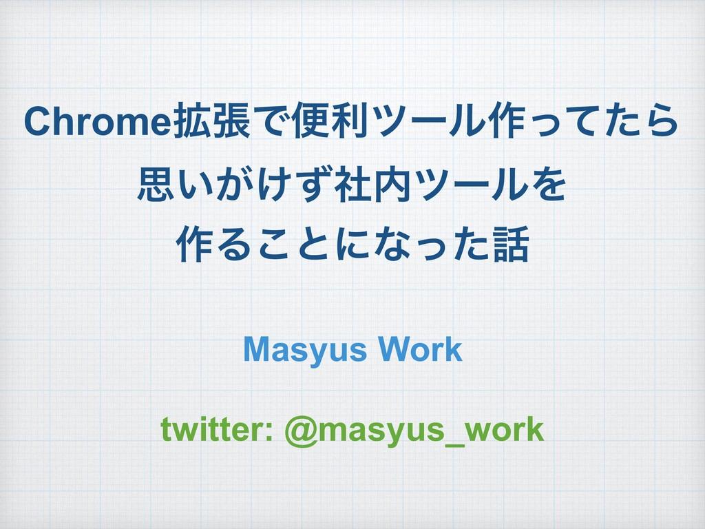 Chrome֦ுͰศརπʔϧ࡞ͬͯͨΒ ࢥ͍͕͚ͣࣾπʔϧΛ ࡞Δ͜ͱʹͳͬͨ Masyu...