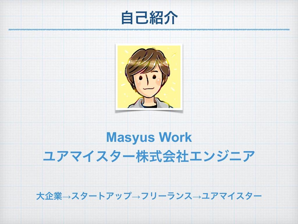 ࣗݾհ Masyus Work ϢΞϚΠελʔגࣜձࣾΤϯδχΞ େاۀ→ελʔτΞοϓ→ϑ...