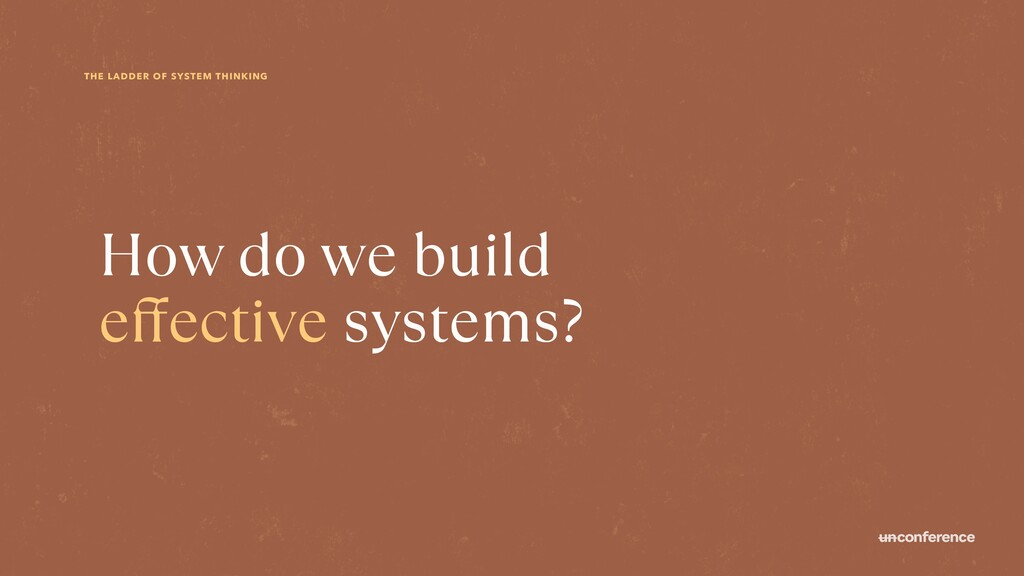 THE LADDER OF SYSTEM THINKING How do we build e...