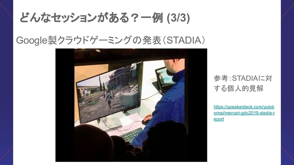 どんなセッションがある?一例 (3/3) Google製クラウドゲーミング 発表(STADIA...