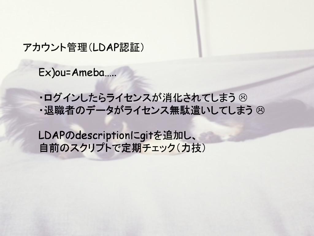 アカウント管理(LDAP認証) Ex)ou=Ameba….. ・ログインしたらライセンスが消化...