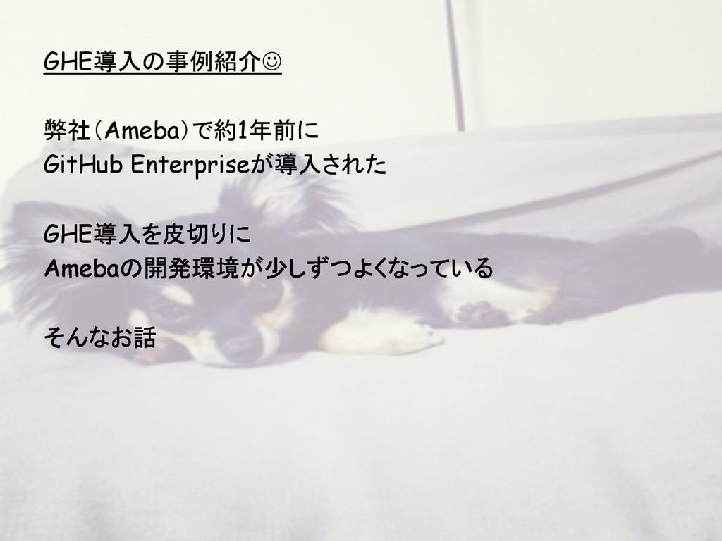 GHE導入の事例紹介J 弊社(Ameba)で約1年前に GitHub Enterpriseが...