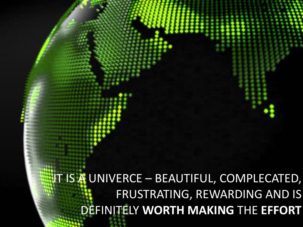 IT IS A UNIVERCE – BEAUTIFUL, COMPLECATED, FRUS...