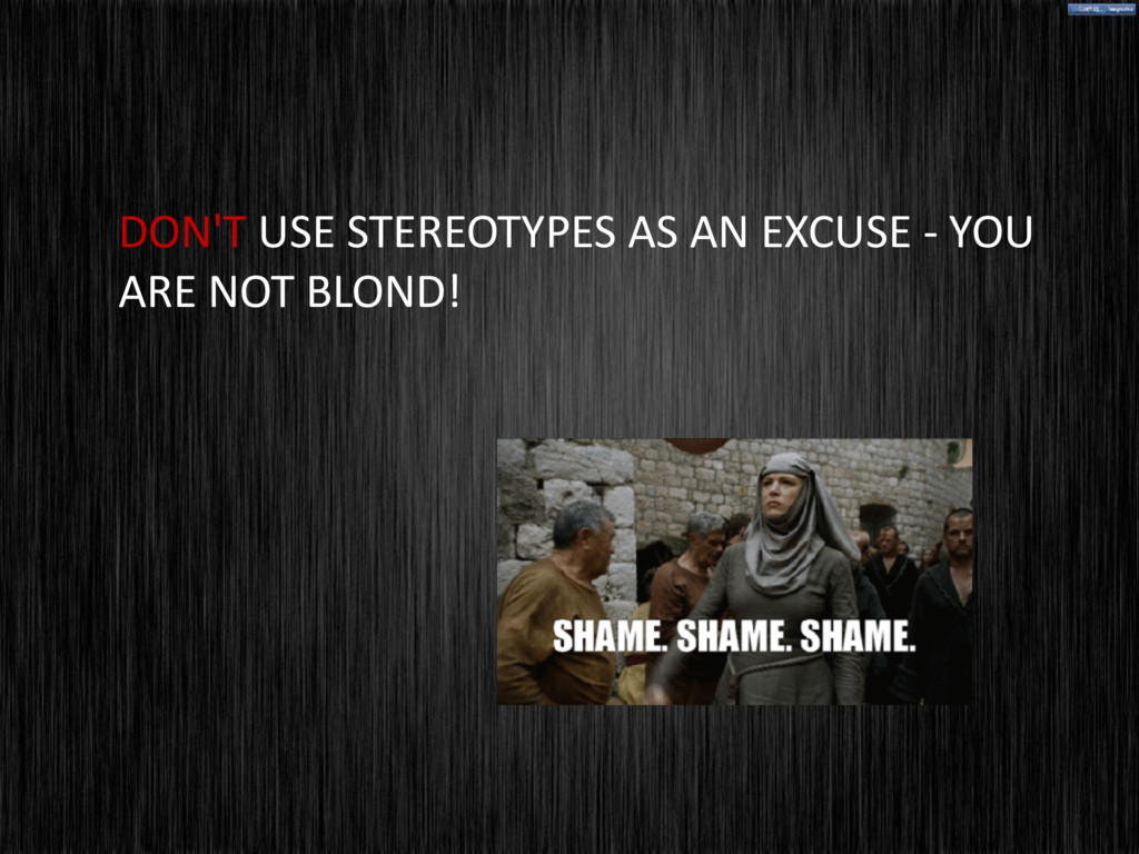 DON'T USE STEREOTYPES AS AN EXCUSE - YOU ARE NO...