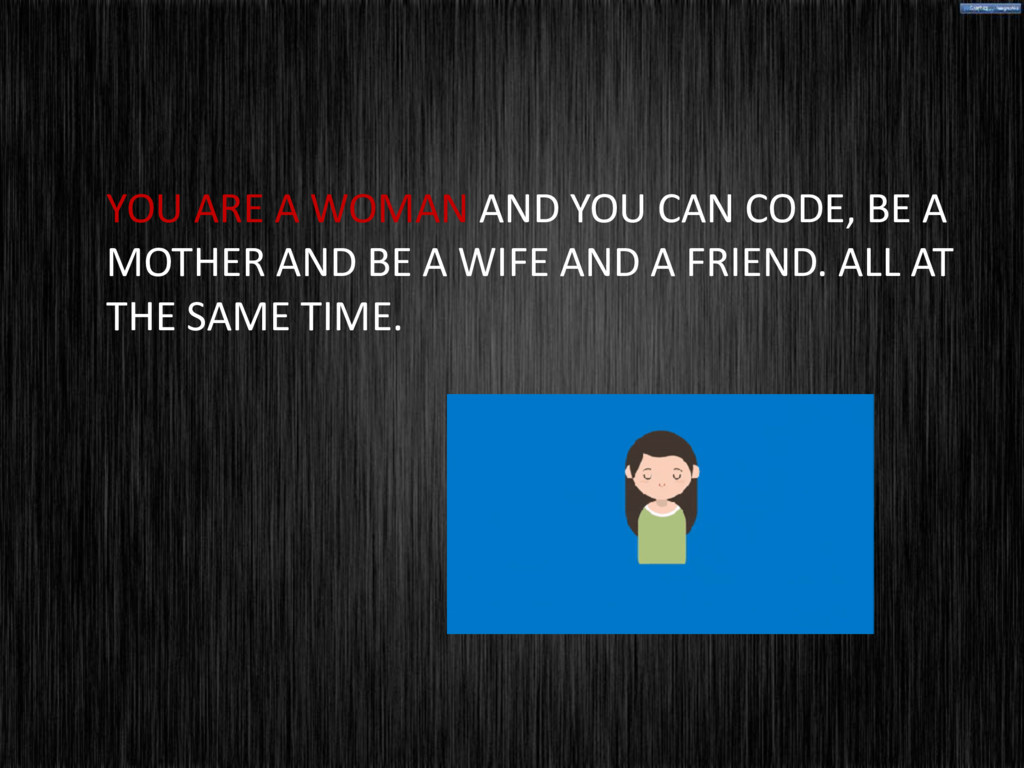 YOU ARE A WOMAN AND YOU CAN CODE, BE A MOTHER A...