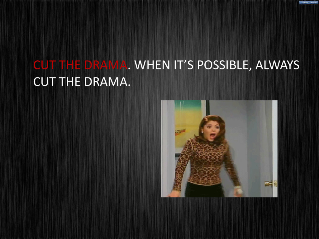 CUT THE DRAMA. WHEN IT'S POSSIBLE, ALWAYS CUT T...