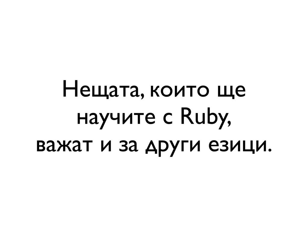 Нещата, които ще научите с Ruby, важат и за дру...