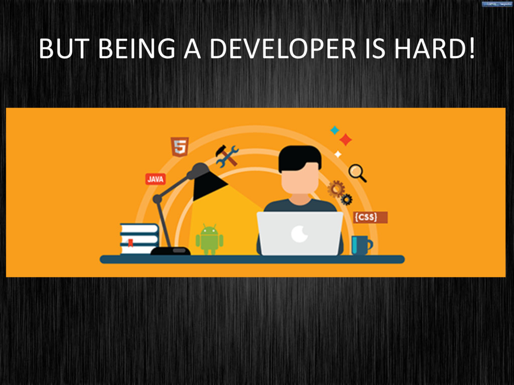 BUT BEING A DEVELOPER IS HARD!