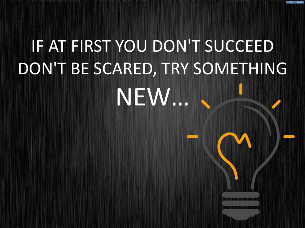 IF AT FIRST YOU DON'T SUCCEED DON'T BE SCARED, ...
