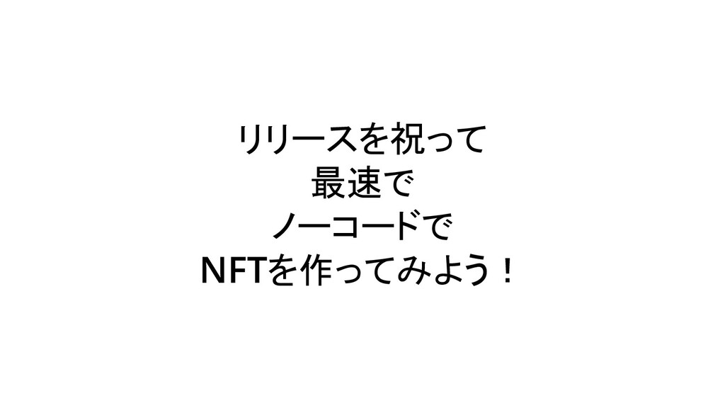 リリースを祝って 最速で ノーコードで NFTを作ってみよう!
