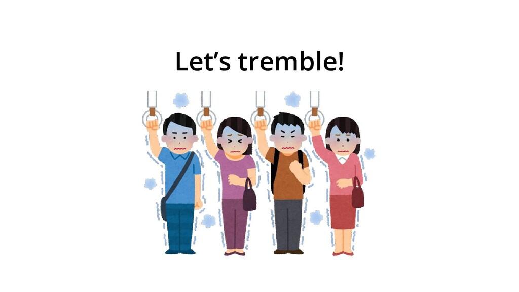Let's tremble!
