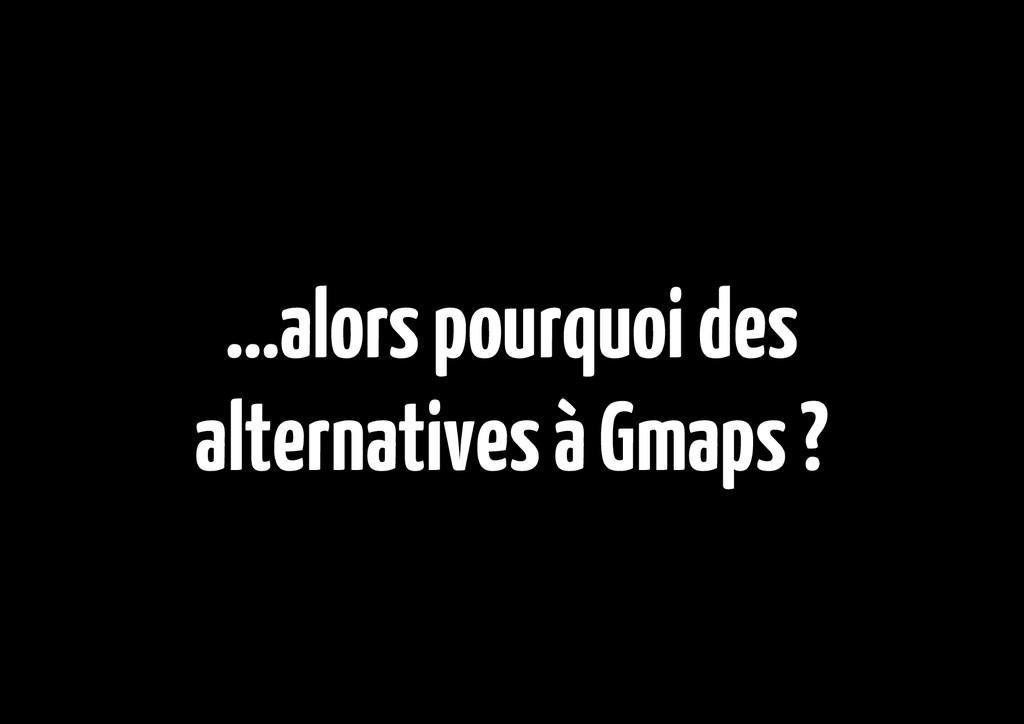 ...alors pourquoi des alternatives à Gmaps ?