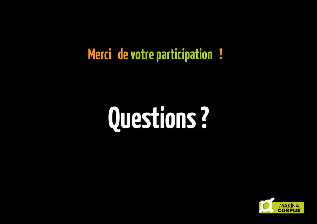 Merci de votre participation ! Questions ?