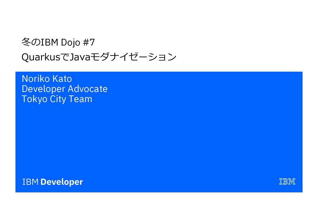 冬のIBM Dojo #7 QuarkusでJavaモダナイゼーション Noriko Kato...