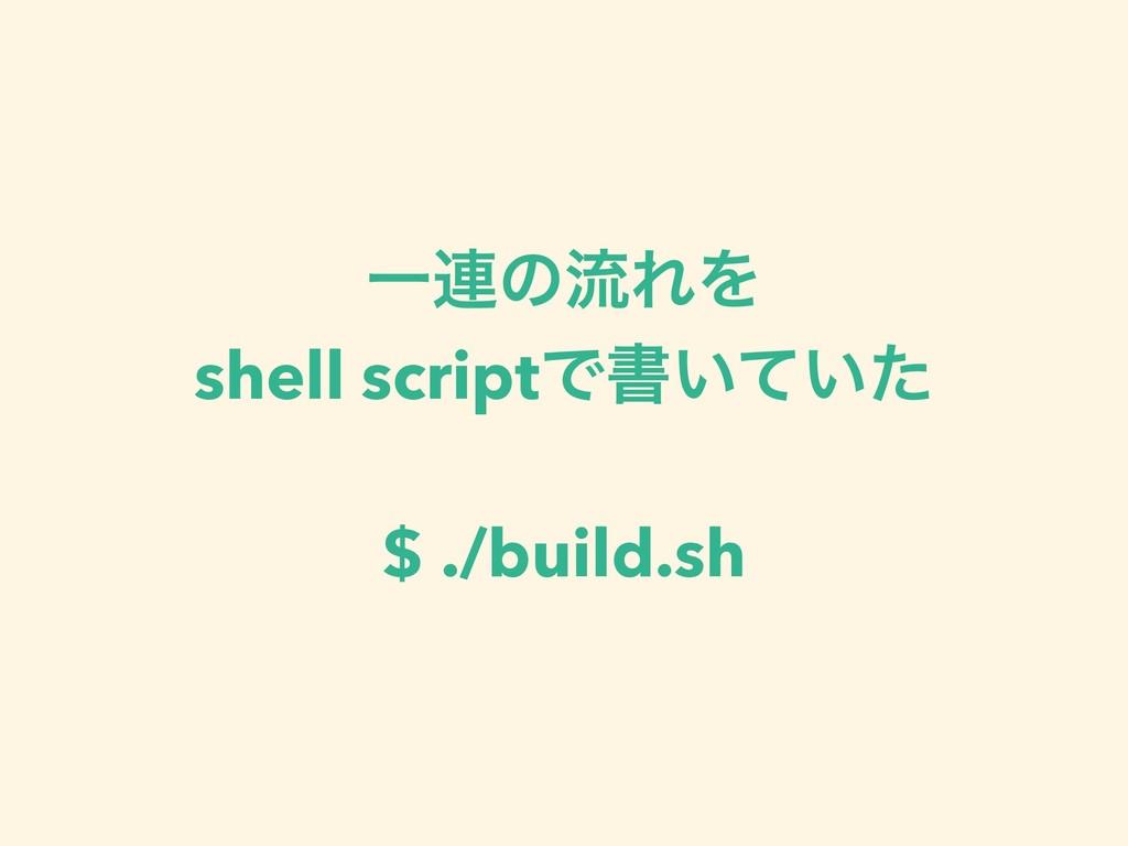Ұ࿈ͷྲྀΕΛ shell scriptͰॻ͍͍ͯͨ $ ./build.sh