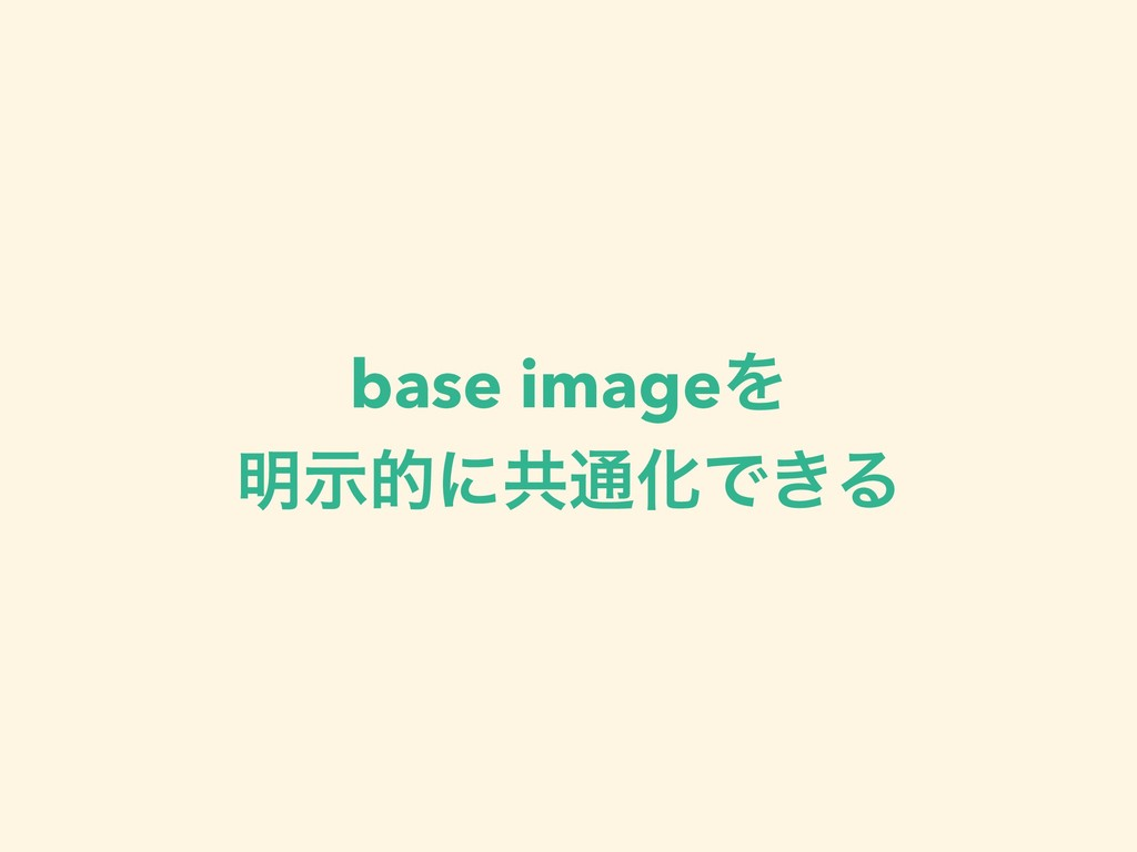 base imageΛ ໌ࣔతʹڞ௨ԽͰ͖Δ