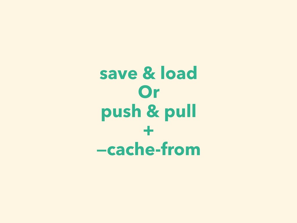 save & load Or push & pull + —cache-from
