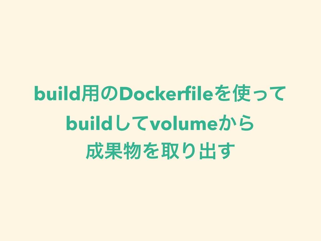 build༻ͷDockerfileΛͬͯ buildͯ͠volume͔Β ՌΛऔΓग़͢
