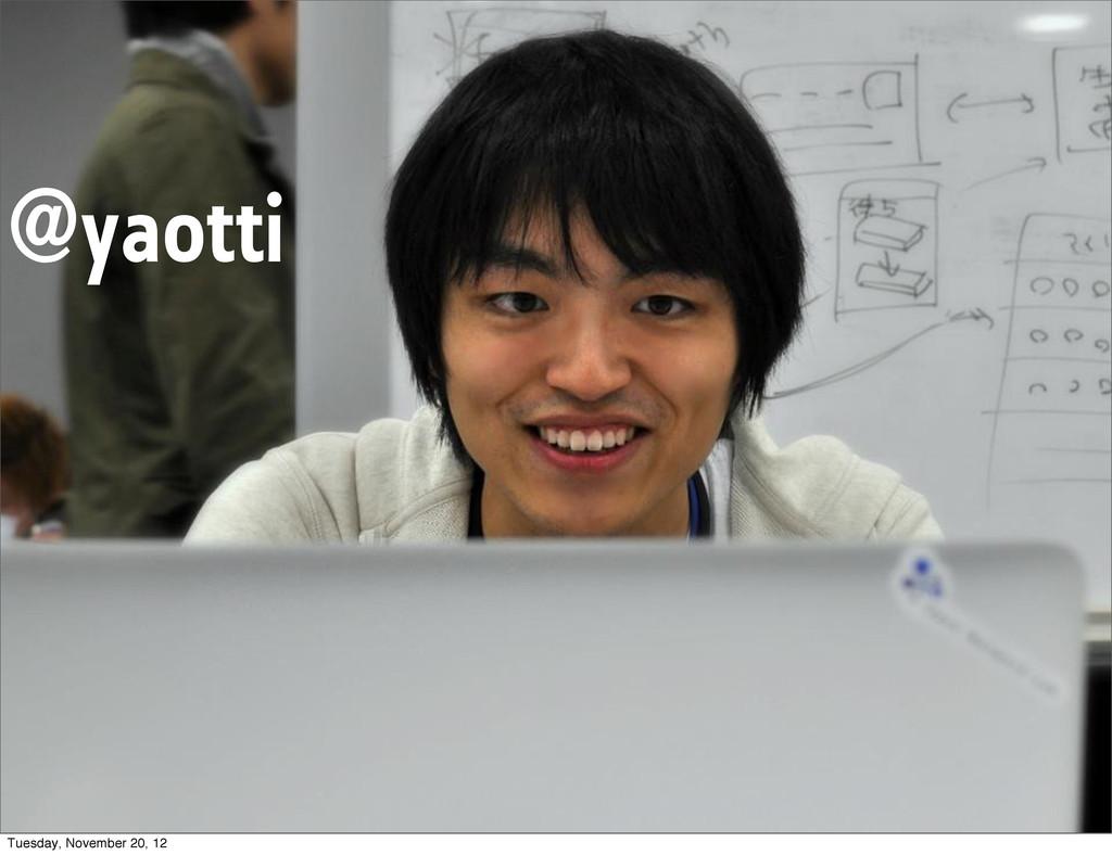 @yaotti Tuesday, November 20, 12