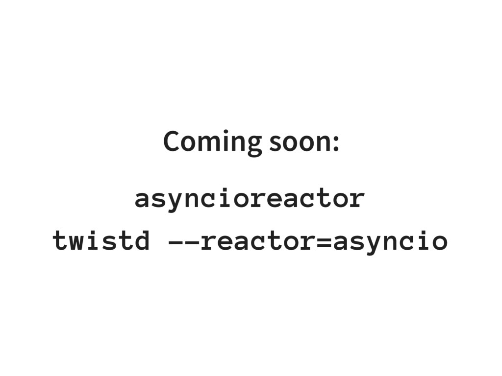 Coming soon: asyncioreactor twistd --reactor=as...