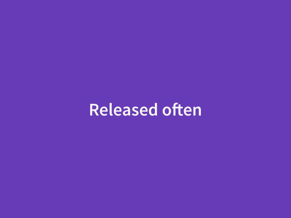 Released often