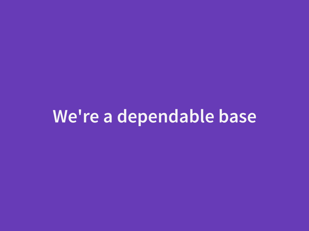 We're a dependable base