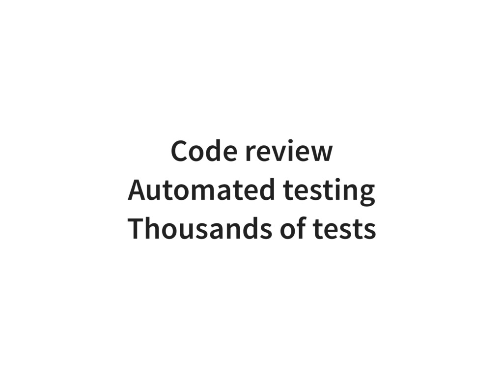 Code review Automated testing Thousands of tests