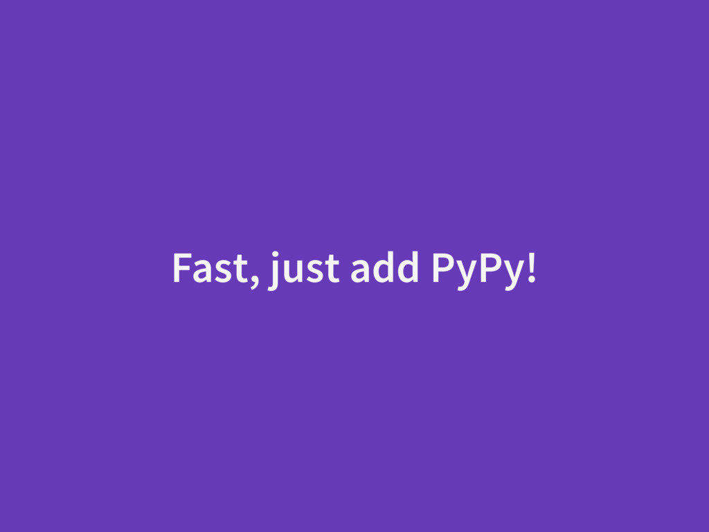 Fast, just add PyPy!