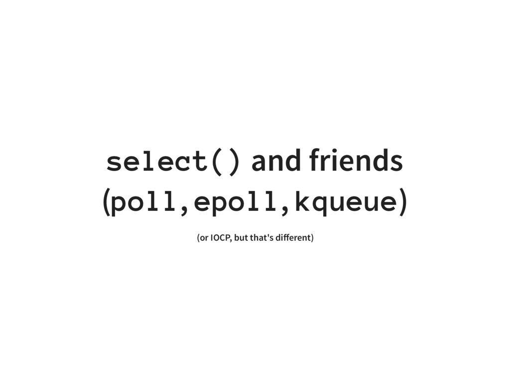 select() and friends (poll, epoll, kqueue) (or ...