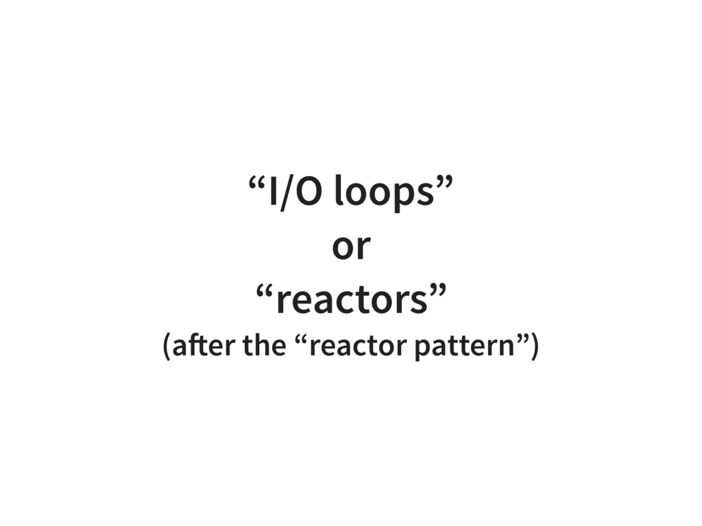 """I/O loops"" or ""reactors"" (after the ""reactor p..."