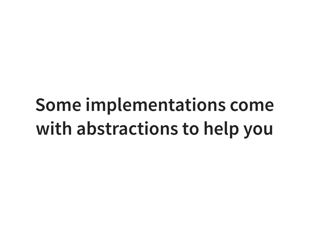Some implementations come with abstractions to ...