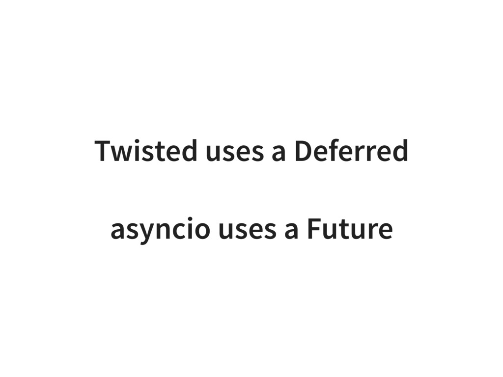 Twisted uses a Deferred asyncio uses a Future