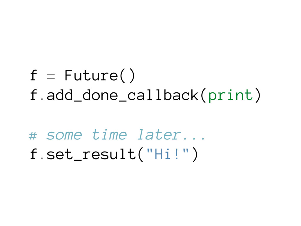 f = Future() f.add_done_callback(print) # some ...