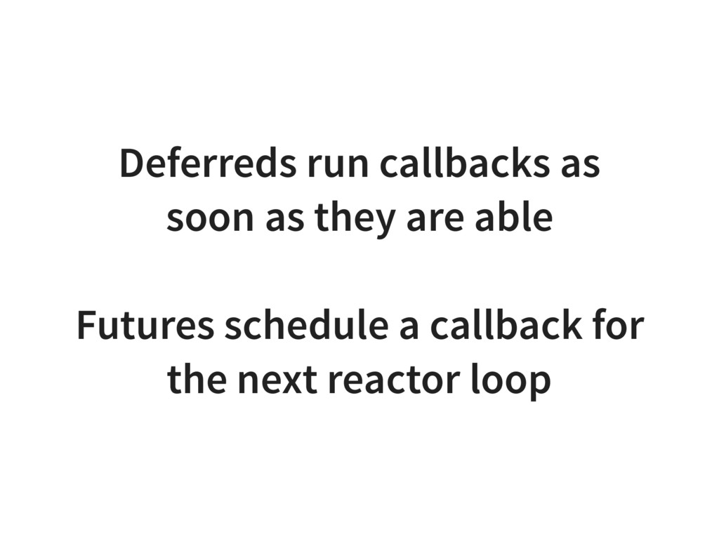 Deferreds run callbacks as soon as they are abl...