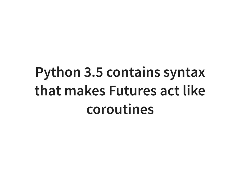 Python 3.5 contains syntax that makes Futures a...