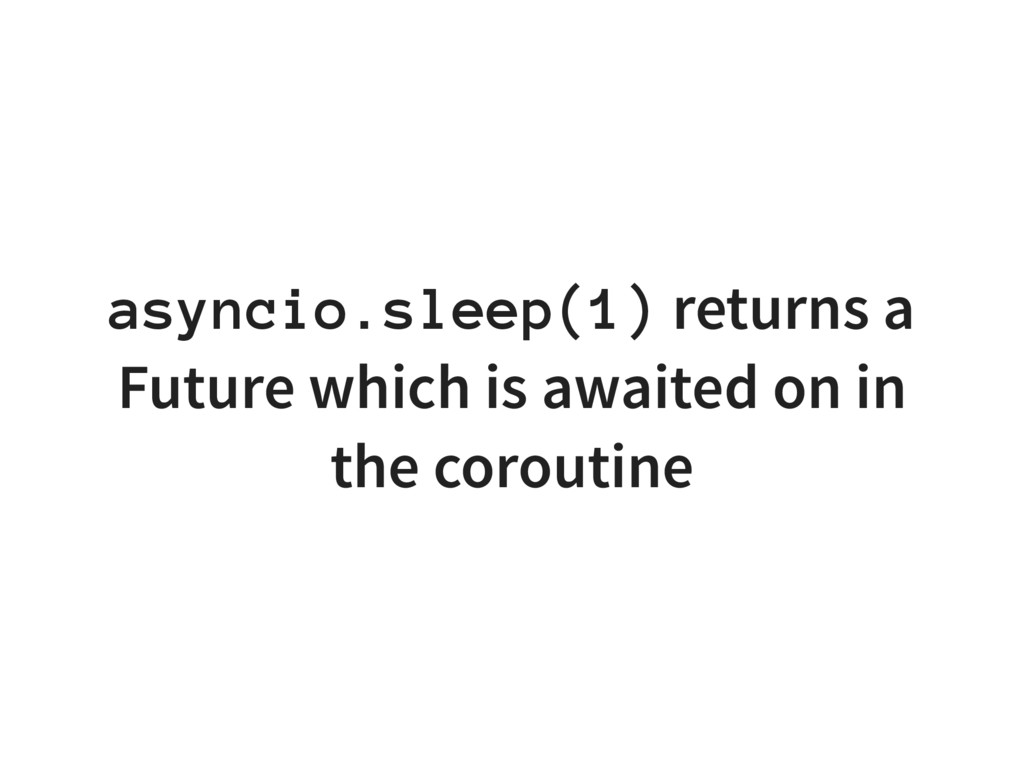asyncio.sleep(1) returns a Future which is awai...