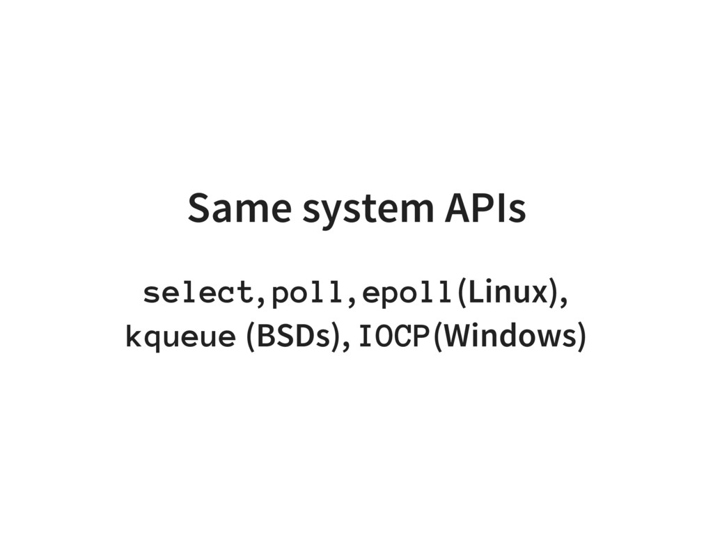 Same system APIs select, poll, epoll(Linux), kq...