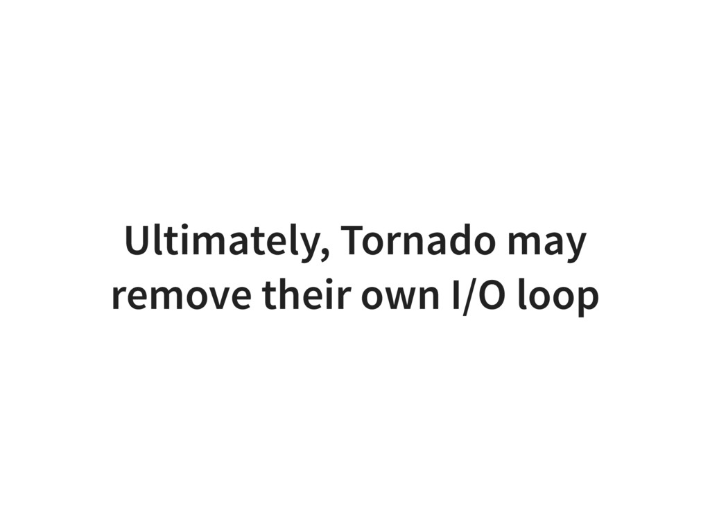 Ultimately, Tornado may remove their own I/O lo...
