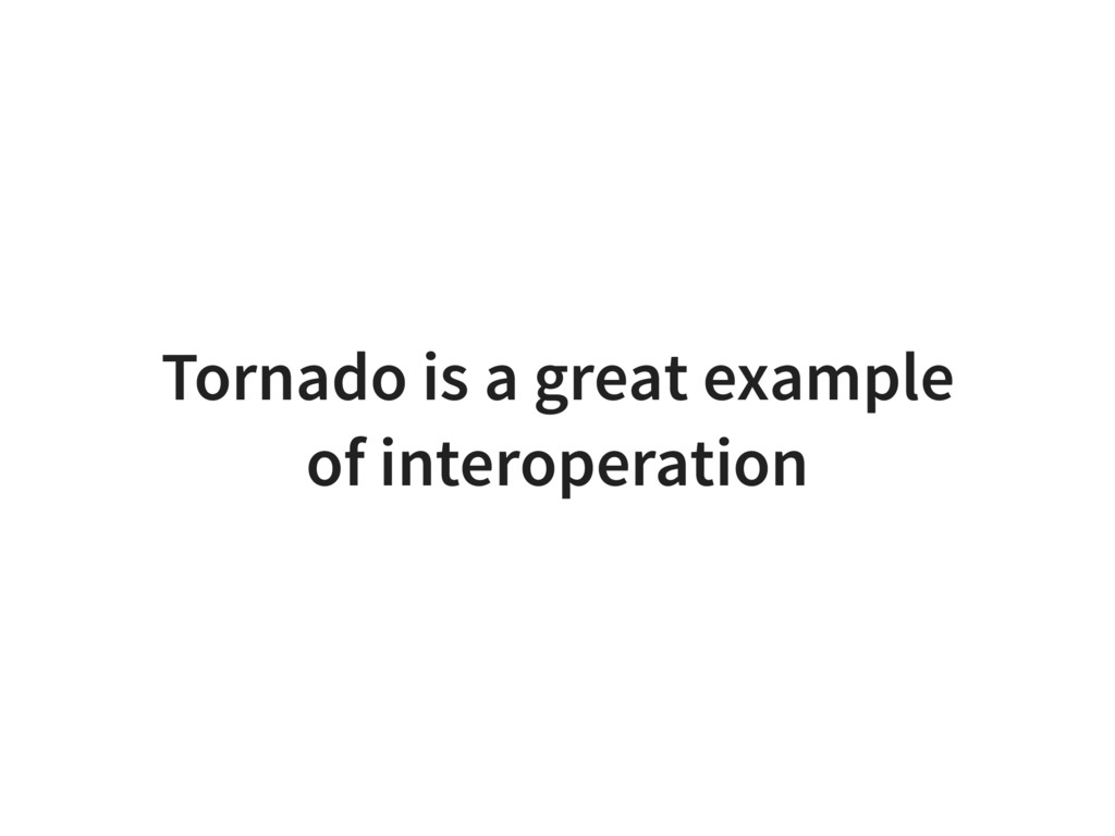 Tornado is a great example of interoperation