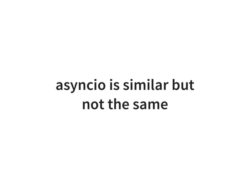 asyncio is similar but not the same