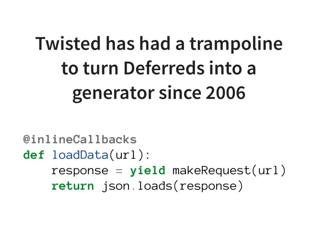 @inlineCallbacks def loadData(url): response = ...