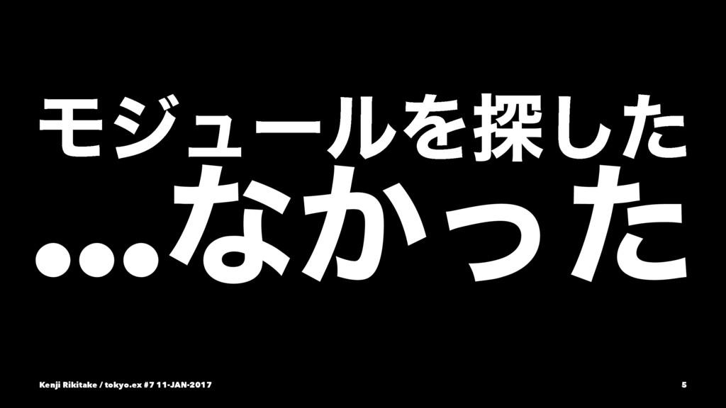 ϞδϡʔϧΛ୳ͨ͠ …ͳ͔ͬͨ Kenji Rikitake / tokyo.ex #7 11...