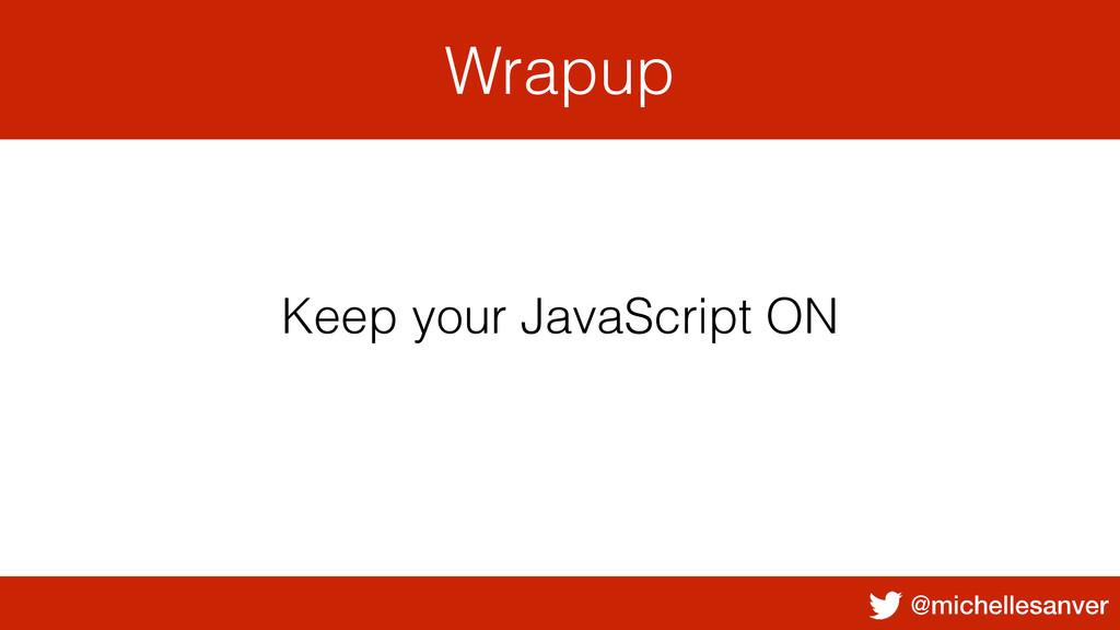 @michellesanver Wrapup Keep your JavaScript ON