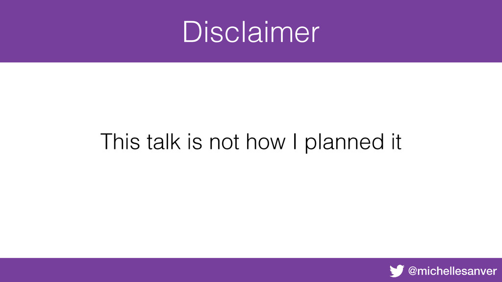 @michellesanver Disclaimer This talk is not how...