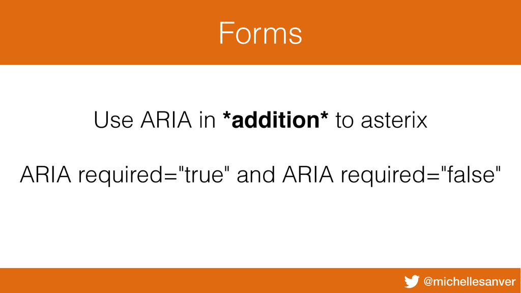 @michellesanver Forms Use ARIA in *addition* to...