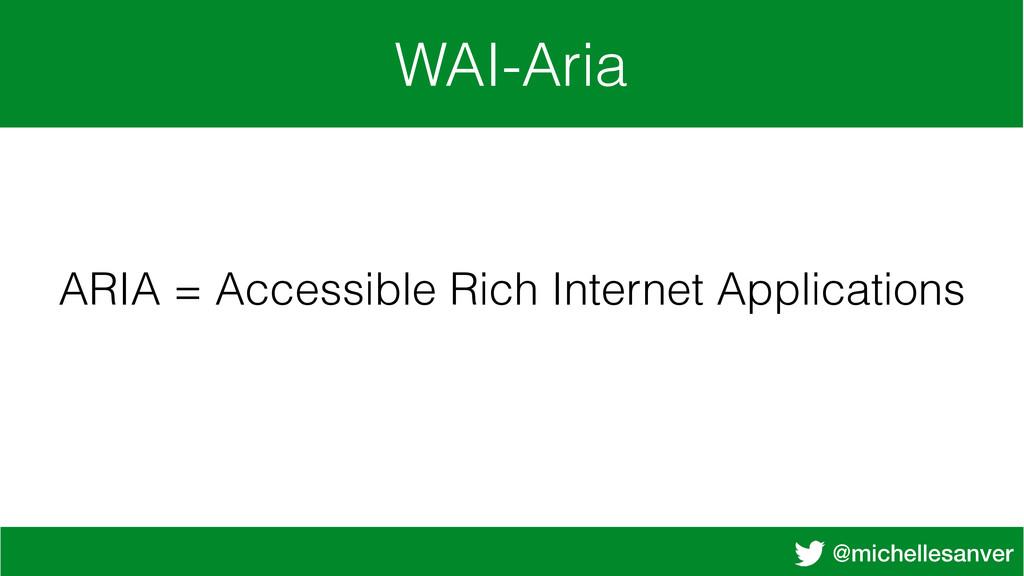 @michellesanver WAI-Aria ARIA = Accessible Rich...