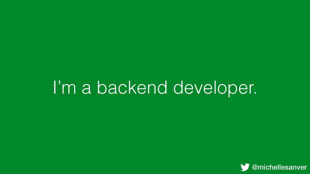 @michellesanver I'm a backend developer.
