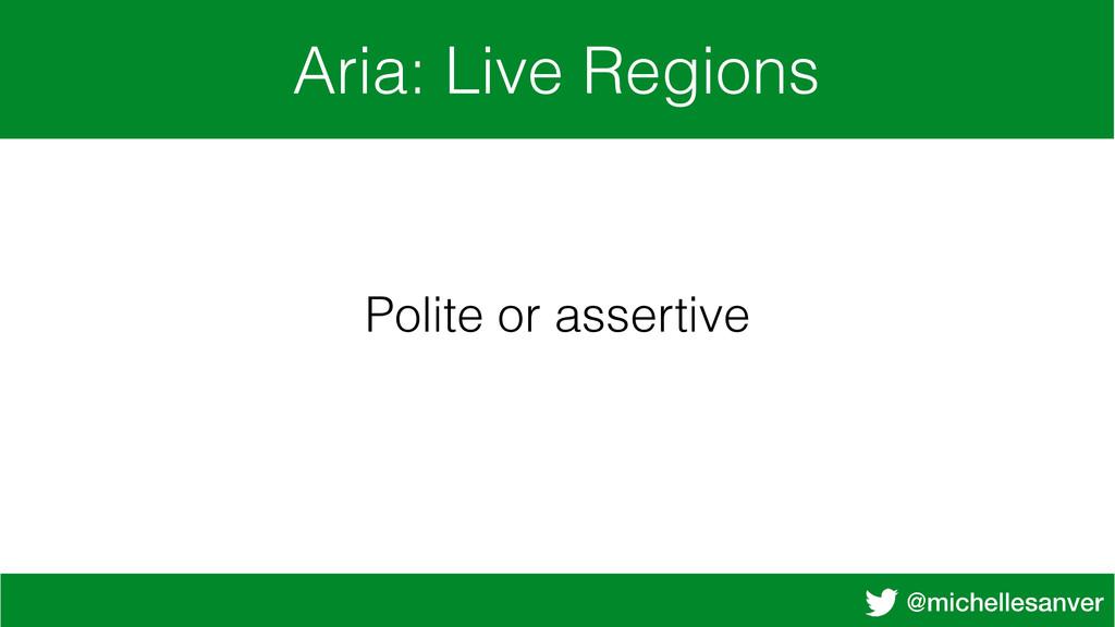 @michellesanver Aria: Live Regions Polite or as...