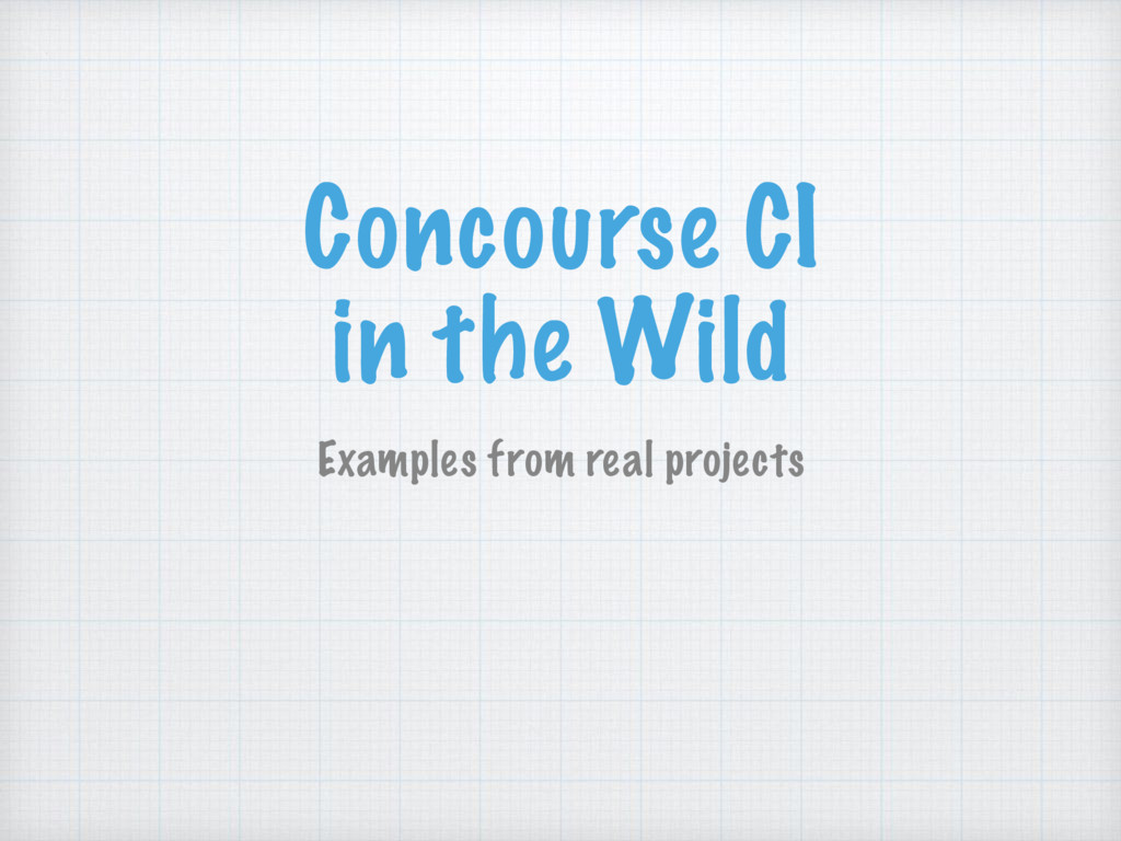 Concourse CI in the Wild Examples from real pr...