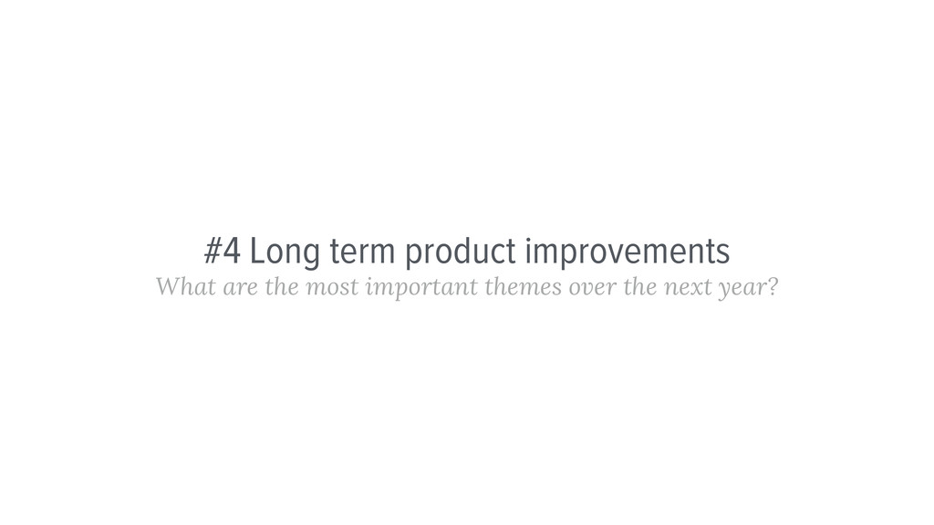 #4 Long term product improvements What are the ...
